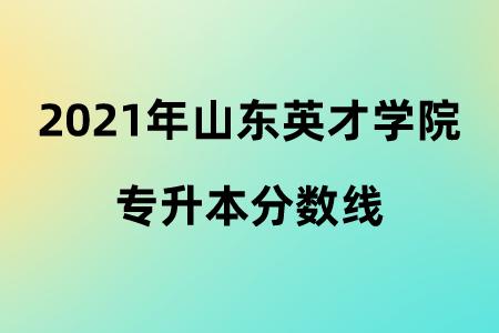 2021年山东英才学院专升本分数线.png